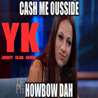 Cash Me Ousside Howbow Dah by Yk Download